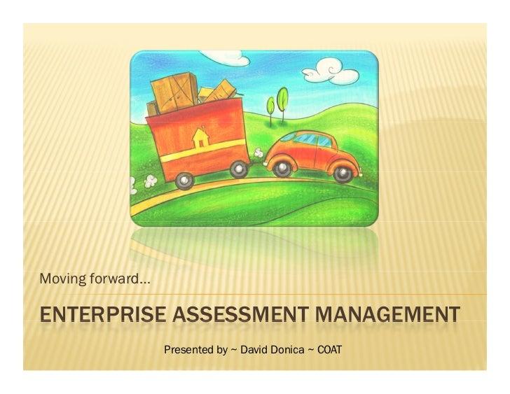 Moving forward…  ENTERPRISE ASSESSMENT MANAGEMENT                   Presented by ~ David Donica ~ COAT