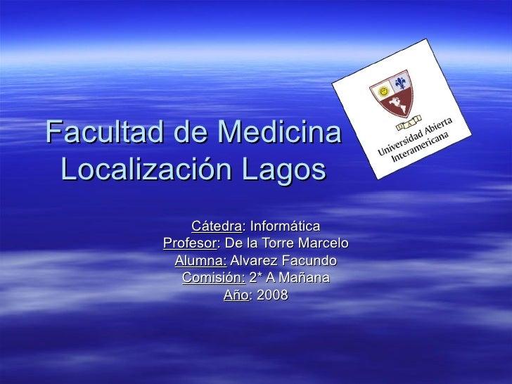 Facultad de Medicina Localización Lagos Cátedra : Informática Profesor : De la Torre Marcelo Alumna:  Alvarez Facundo Comi...