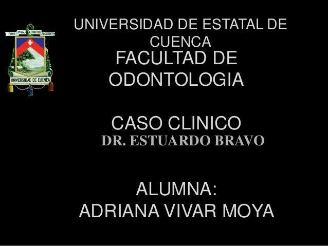 FACULTAD DE ODONTOLOGIA CASO CLINICO ALUMNA: ADRIANA VIVAR MOYA UNIVERSIDAD DE ESTATAL DE CUENCA DR. ESTUARDO BRAVO