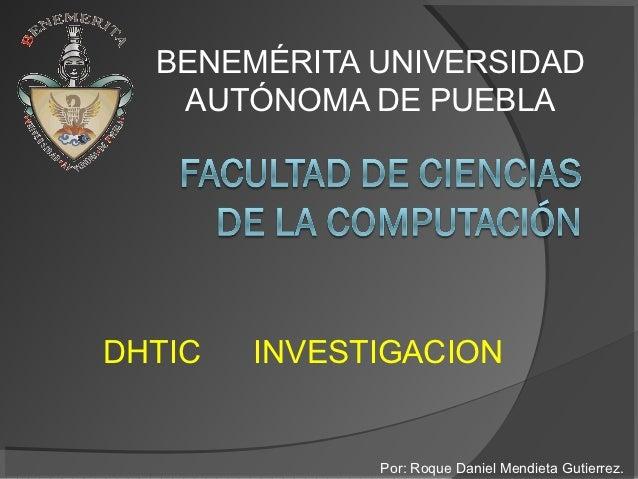 BENEMÉRITA UNIVERSIDAD   AUTÓNOMA DE PUEBLADHTIC   INVESTIGACION              Por: Roque Daniel Mendieta Gutierrez.