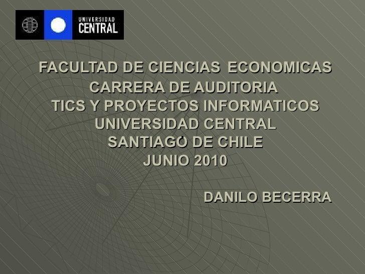FACULTAD DE CIENCIAS   ECONOMICAS CARRERA DE AUDITORIA  TICS Y PROYECTOS INFORMATICOS UNIVERSIDAD CENTRAL SANTIAGO DE CHIL...