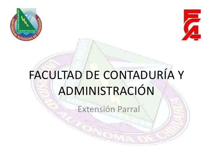 FACULTAD DE CONTADURÍA Y ADMINISTRACIÓN<br />Extensión Parral<br />