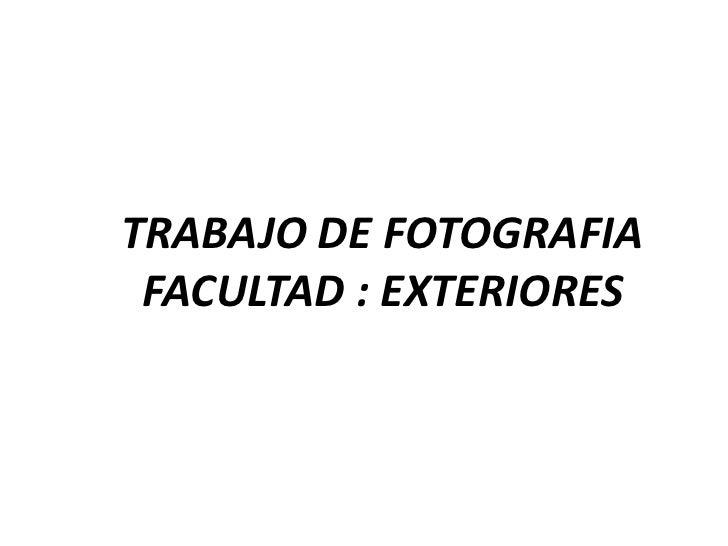TRABAJO DE FOTOGRAFIA  FACULTAD : EXTERIORES
