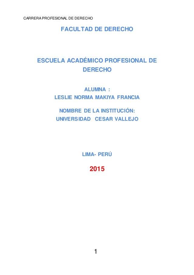 CARRERA PROFESIONAL DE DERECHO 1 FACULTAD DE DERECHO ESCUELA ACADÉMICO PROFESIONAL DE DERECHO ALUMNA : LESLIE NORMA MAKIYA...