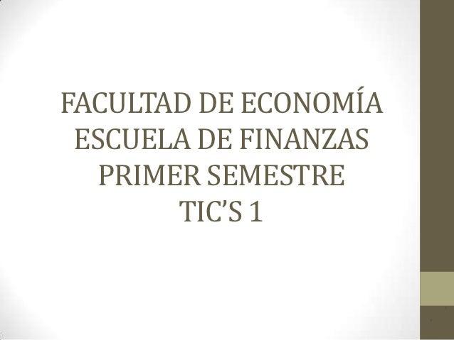 FACULTAD DE ECONOMÍA ESCUELA DE FINANZAS   PRIMER SEMESTRE        TIC'S 1