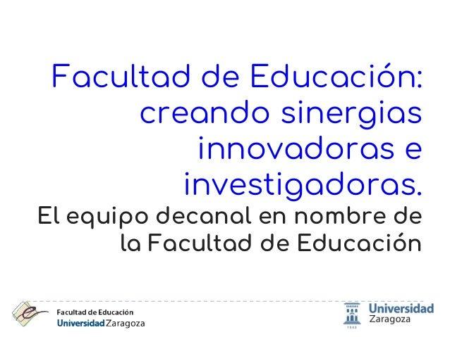 Facultad de Educaci�n: creando sinergias innovadoras e investigadoras. El equipo decanal en nombre de la Facultad de Educa...