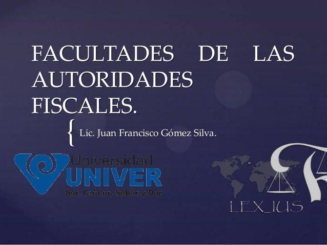 FACULTADES DE                            LASAUTORIDADESFISCALES.  {   Lic. Juan Francisco Gómez Silva.