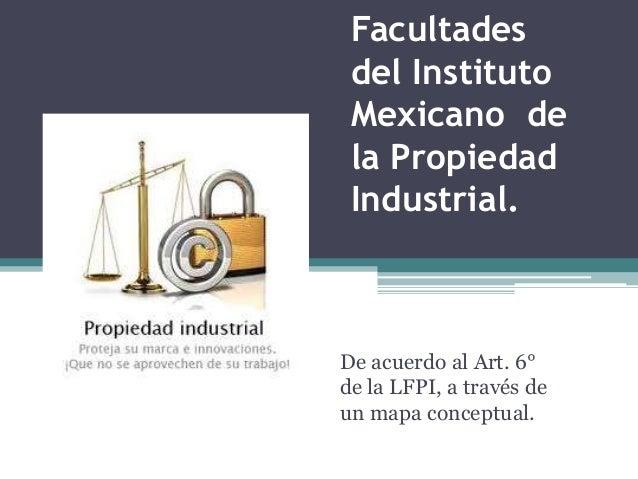 Facultades del Instituto Mexicano de la Propiedad Industrial.De acuerdo al Art. 6°de la LFPI, a través deun mapa conceptual.
