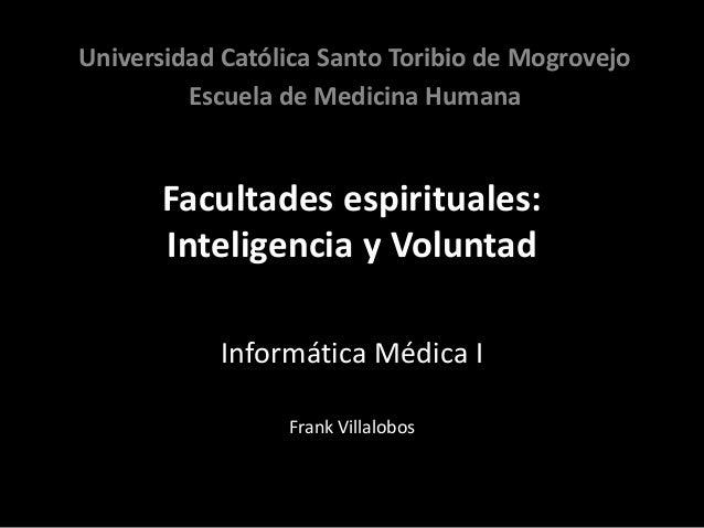 Facultades espirituales: Inteligencia y Voluntad Informática Médica I Frank Villalobos Universidad Católica Santo Toribio ...
