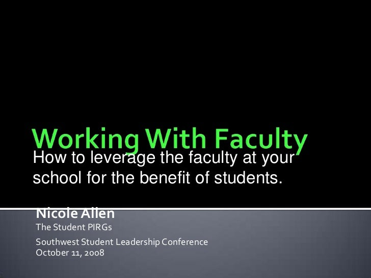 Working With Faculty<br />How to leverage the faculty at your school for the benefit of students.<br />Nicole Allen<br />T...