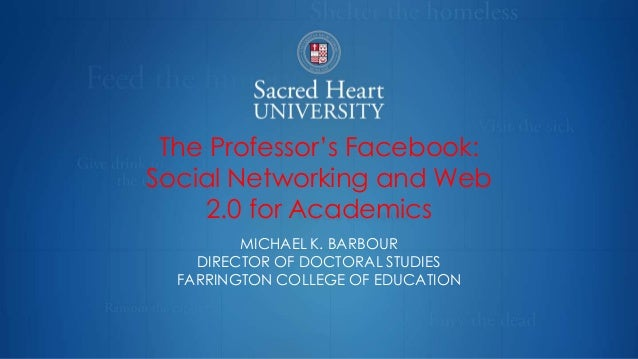 The Professor's Facebook: Social Networking and Web 2.0 for Academics MICHAEL K. BARBOUR DIRECTOR OF DOCTORAL STUDIES FARR...