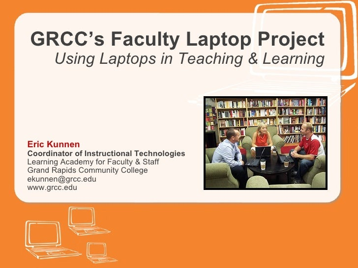 GRCC's Faculty Laptop Project Using Laptops in Teaching & Learning Eric Kunnen Coordinator of Instructional Technologies L...