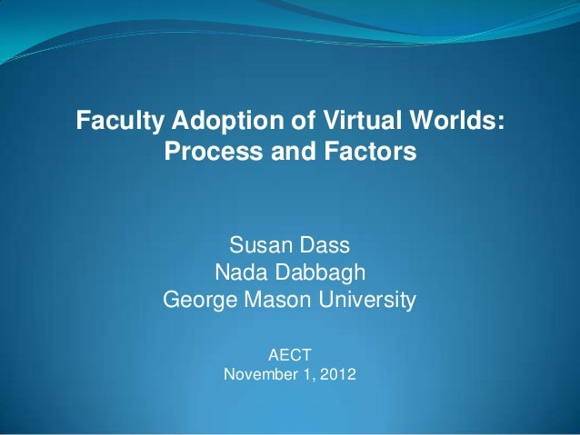 Faculty Adoption of Virtual Worlds:       Process and Factors            Susan Dass           Nada Dabbagh       George Ma...