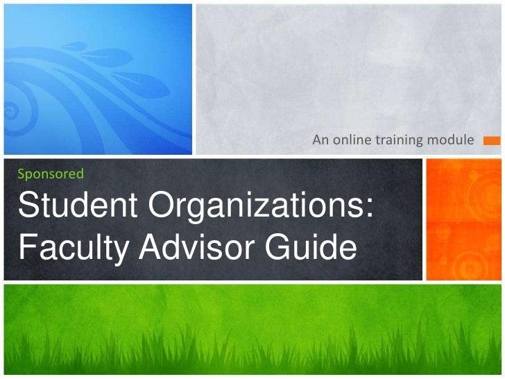 An online training moduleSponsoredStudent Organizations:Faculty Advisor Guide