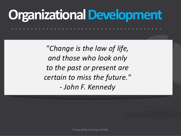 """Organizational Development       """"Change is the law of life,        and those who look only       to the past or present a..."""
