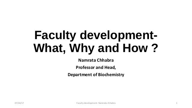 Faculty development- What, Why and How ? Namrata Chhabra Professor and Head, Department of Biochemistry 07/24/17 Faculty d...