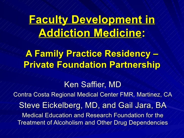 Faculty Development in Addiction Medicine :   A Family Practice Residency – Private Foundation Partnership Ken Saffier, MD...