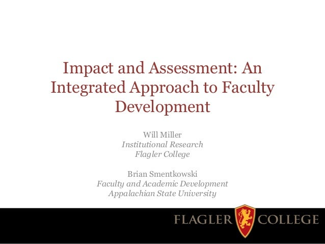 Impact and Assessment: An Integrated Approach to Faculty Development Will Miller Institutional Research Flagler College Br...