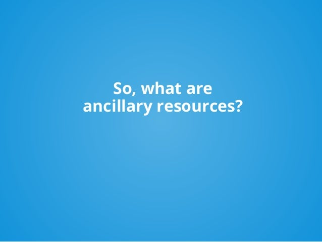 So, what are ancillary resources?