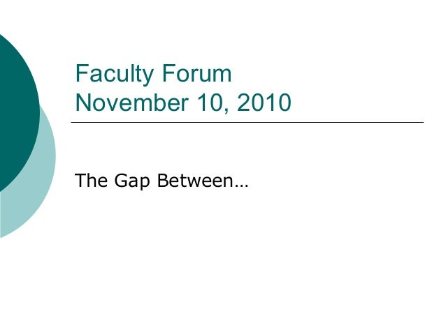 Faculty Forum November 10, 2010 The Gap Between…