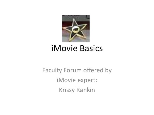 iMovie BasicsFaculty Forum offered by     iMovie expert:      Krissy Rankin