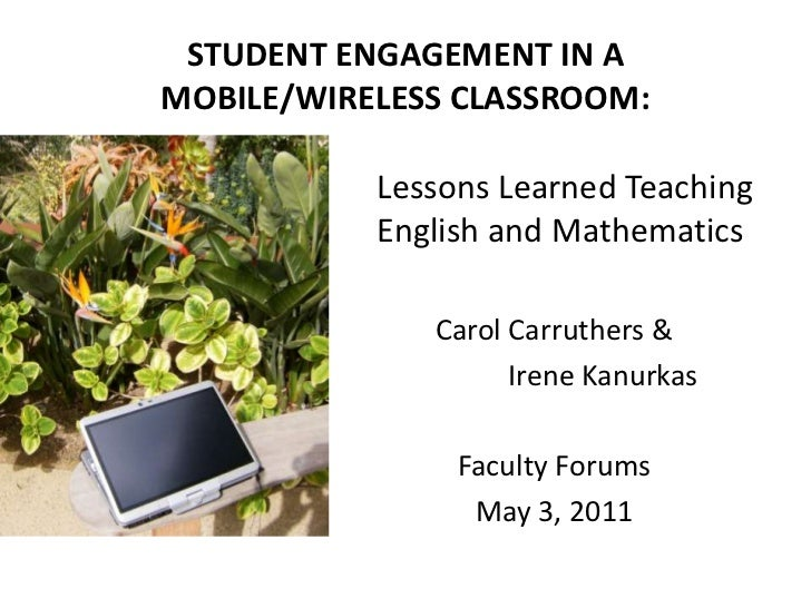 STUDENT ENGAGEMENT IN A MOBILE/WIRELESS CLASSROOM:<br />Lessons Learned Teaching English and Mathematics<br />Carol Carru...