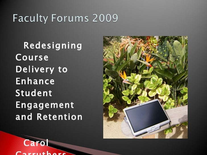 <ul><li>Redesigning Course Delivery to Enhance Student Engagement and Retention </li></ul><ul><li>Carol Carruthers </li></...