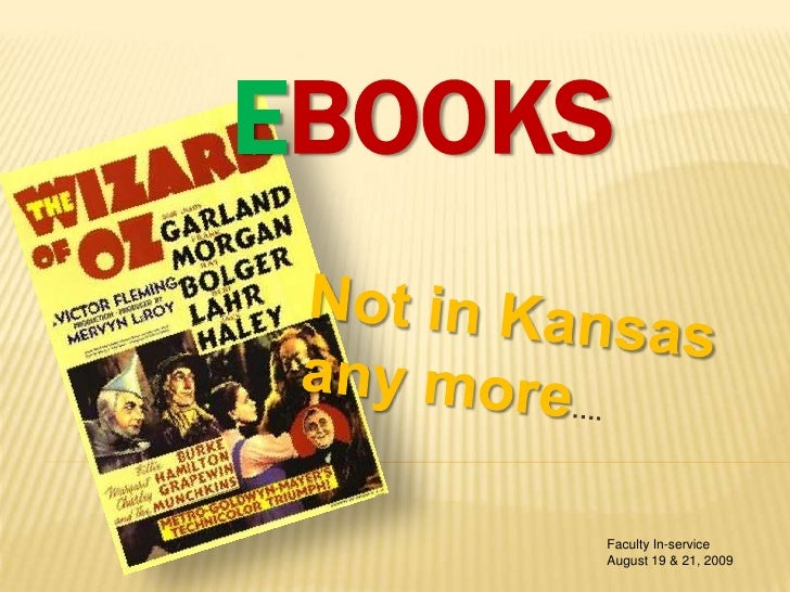 eBooks<br />Not in Kansas <br />any more….<br />Faculty In-service<br />August 19 & 21, 2009<br />