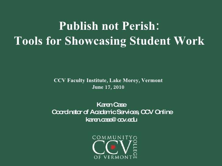 Publish not Perish: Tools for Showcasing Student Work CCV Faculty Institute, Lake Morey, Vermont June 17, 2010 Karen Case ...