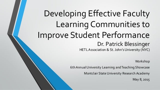 Developing Effective Faculty Learning Communities to Improve Student Performance Dr. Patrick Blessinger HETL Association &...