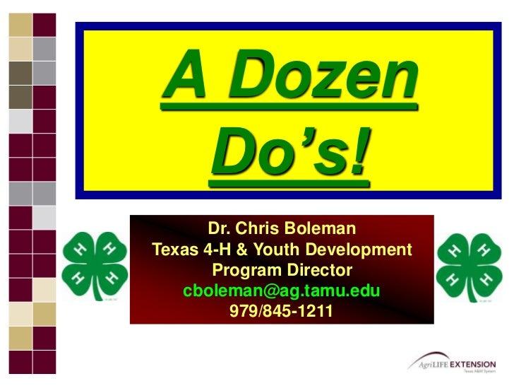 A Dozen Do's!<br />Dr. Chris BolemanTexas 4-H & Youth Development Program Directorcboleman@ag.tamu.edu 979/845-1211<br />