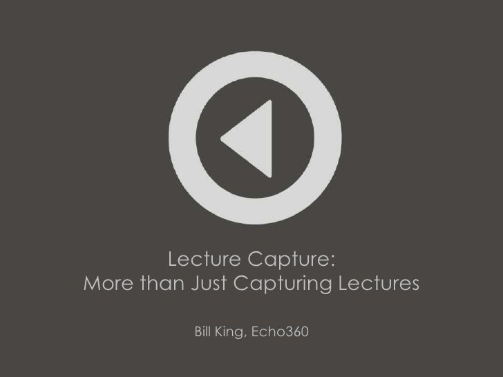 Lecture Capture:More than Just Capturing Lectures          Bill King, Echo360