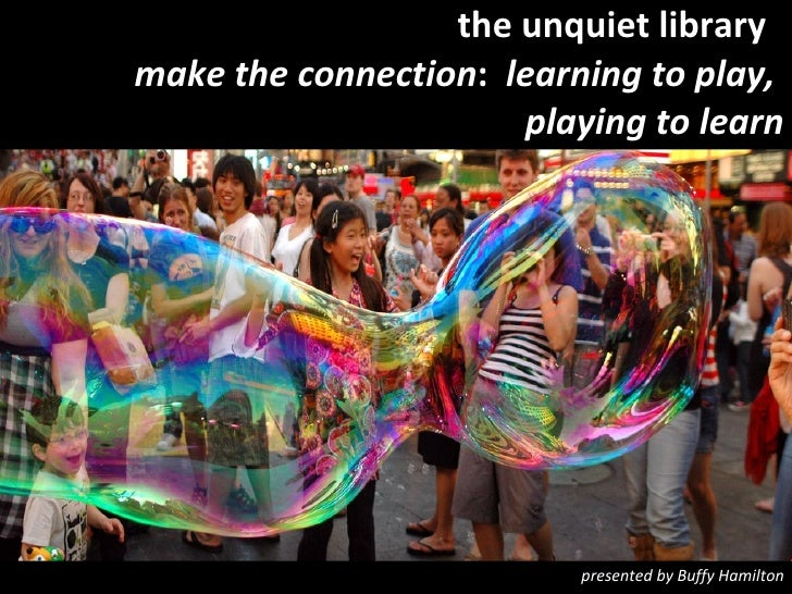 the unquiet library  make the connection :  learning to play,  playing to learn presented by Buffy Hamilton