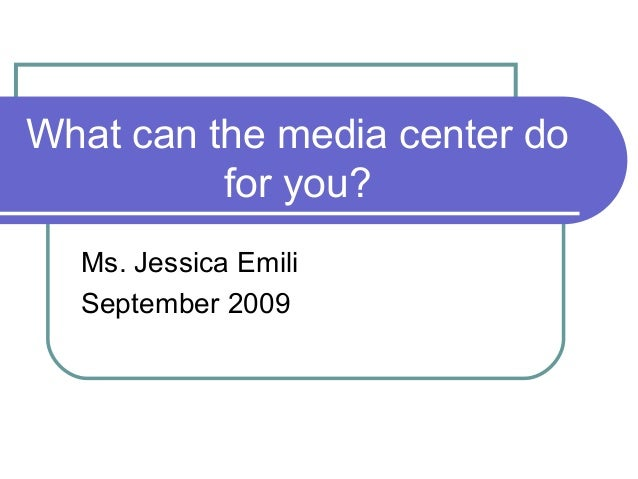 What can the media center do for you? Ms. Jessica Emili September 2009