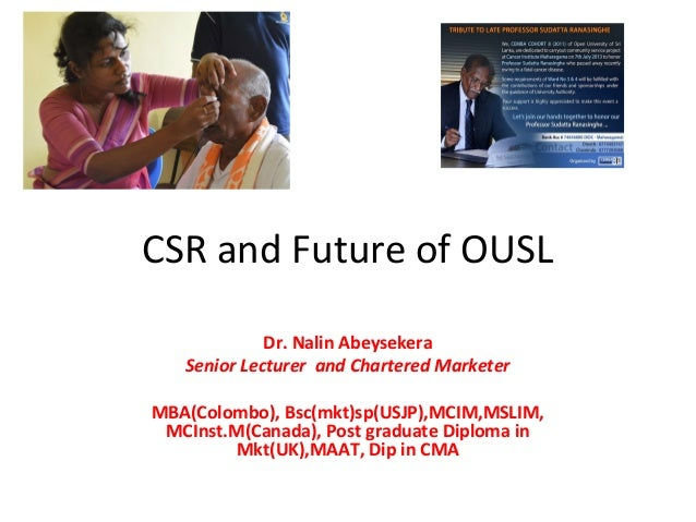 CSR and Future of OUSL Dr. Nalin Abeysekera Senior Lecturer and Chartered Marketer MBA(Colombo), Bsc(mkt)sp(USJP),MCIM,MSL...