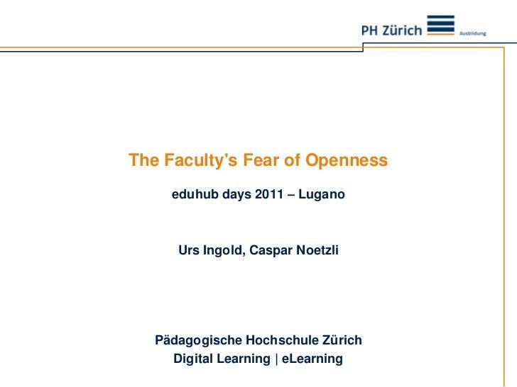 The Faculty's Fear ofOpenness<br />eduhubdays 2011 – Lugano<br />Urs Ingold, Caspar Noetzli<br />Pädagogische Hochschule Z...