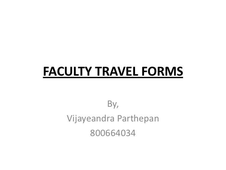 FACULTY TRAVEL FORMS            By,   Vijayeandra Parthepan         800664034