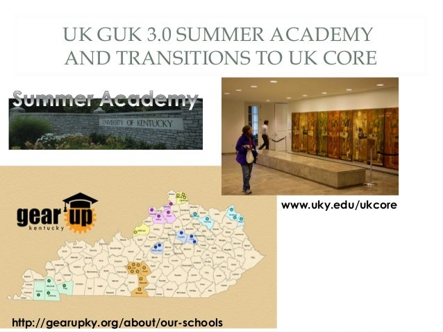 UK GUK 3.0 SUMMER ACADEMY AND TRANSITIONS TO UK CORE http://gearupky.org/about/our-schools www.uky.edu/ukcore