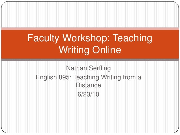 Nathan Serfling<br />English 895: Teaching Writing from a Distance<br />6/23/10<br />Faculty Workshop: Teaching Writing On...