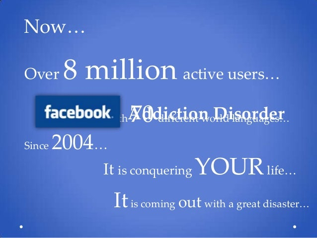 facebook addiction disorder facebook addiction disorder now over 8 million active users since addiction disorder 70 different world languages
