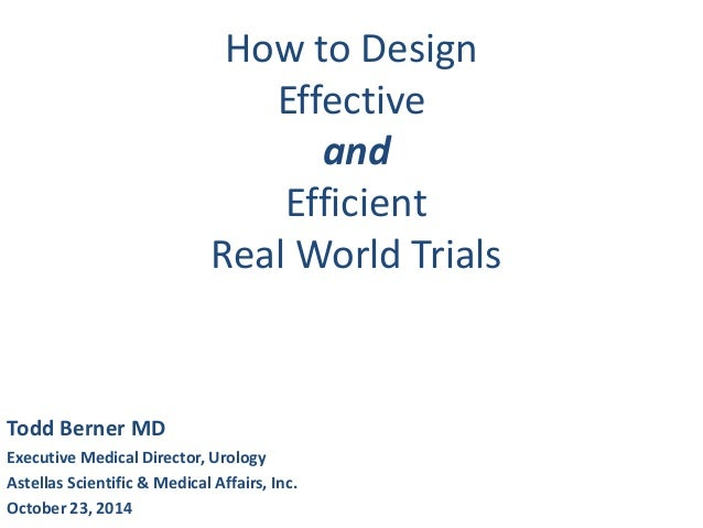 How to Design Effective and Efficient Real World Trials Todd Berner MD Executive Medical Director, Urology Astellas Scient...