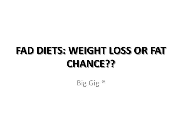 FAD DIETS: WEIGHT LOSS OR FAT CHANCE??<br />Big Gig ®<br />