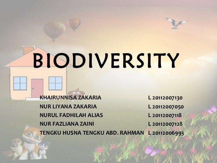 BIODIVERSITY   KHAIRUNNISA ZAKARIA L 20112007130 NUR LIYANA ZAKARIA L 20112007050 NURUL FADHILAH ALIAS L 20112007118 NUR F...