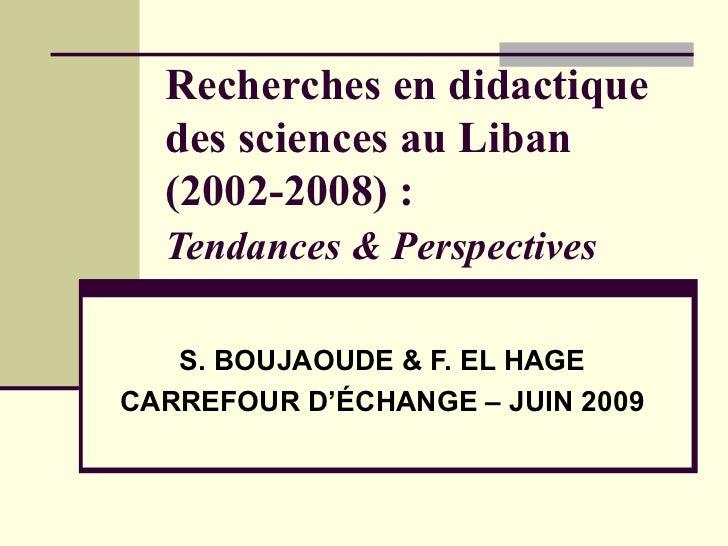 Recherches en didactique des sciences au Liban (2002-2008) :  Tendances & Perspectives   S. BOUJAOUDE & F. EL HAGE CARREFO...