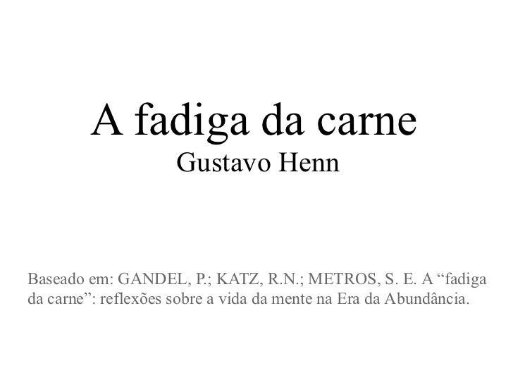 """A fadiga da carne                    Gustavo HennBaseado em: GANDEL, P.; KATZ, R.N.; METROS, S. E. A """"fadigada carne"""": ref..."""