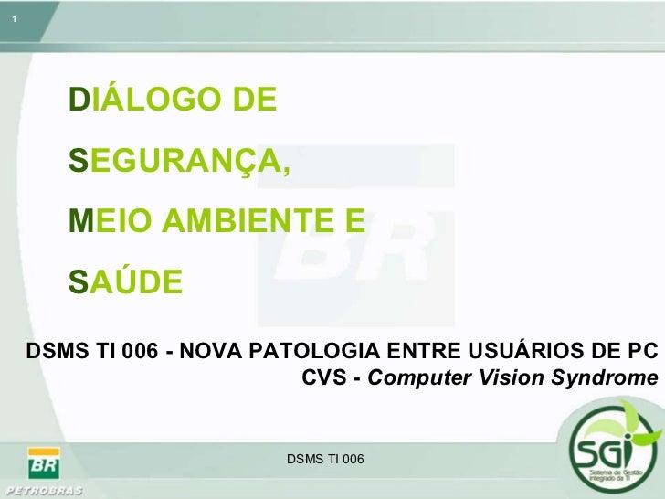 D IÁLOGO   DE   S EGURANÇA,  M EIO   AMBIENTE E   S AÚDE DSMS TI 006 - NOVA PATOLOGIA ENTRE USUÁRIOS DE PC  CVS -  Compute...