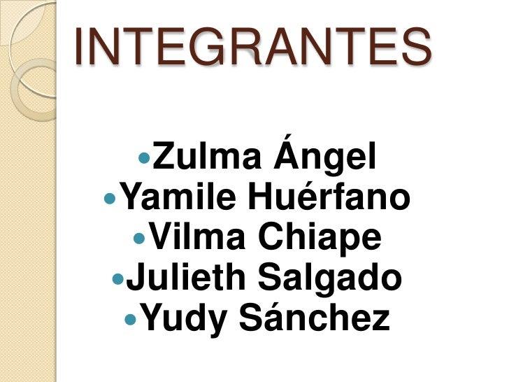 INTEGRANTES<br />Zulma Ángel<br />Yamile Huérfano<br />Vilma Chiape<br />Julieth Salgado<br />Yudy Sánchez<br />