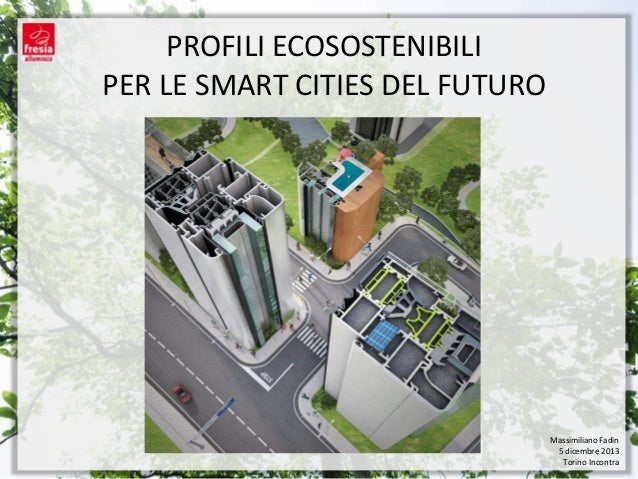 PROFILI ECOSOSTENIBILI PER LE SMART CITIES DEL FUTURO  Massimiliano Fadin 5 dicembre 2013 Torino Incontra