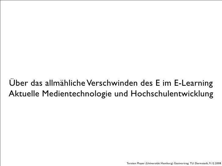 Über das allmähliche Verschwinden des E im E-Learning Aktuelle Medientechnologie und Hochschulentwicklung                 ...