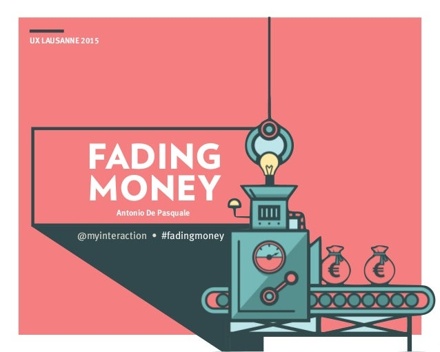 UX LAUSANNE 2015 FADING MONEYAntonio De Pasquale @myinteraction • #fadingmoney